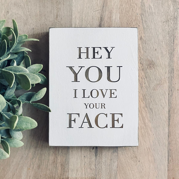 "Hey You, I Love Your Face Farmhouse Style Decor - Rustic Wood Sign - 5.5"" x 7.5"" x 3/4"""