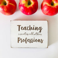 Teaching Creates All Other Professions Farmhouse Sign