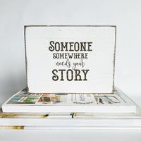 Someone somewhere needs your story Farmhouse Sign