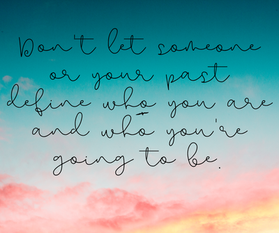 Don't Let Someone or Your Past Define Who You Are and Who You're Going To Be