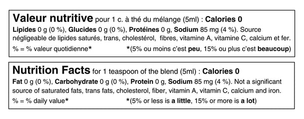Tableau de valeur nutritive pour 1 cuillère à thé ou 5ml du mélange: 0 calories, 0g de lipides, 0g de glucides, 85mg de sodium (4% de la valeur quotidienne) et 0g de protéines. Source négligeable de lipides saturés, lipides trans, sucres, cholestérol, potassium, calcium et fer. Nutritional fact table for 1 teaspoon or 5ml of the blend: 0 calories, 0g of fat, 0g of carbohydrate, 85mg of sodium (4% daily value) and 0g of protein. Not a significant source of saturated fat, trans fats, sugars, cholesterol, potassium, calcium or iron.