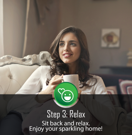 Step 3: Sit Back, Relax & Enjoy Your Sparkling Home.