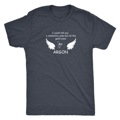 I could tell you a chemistry joke but all the good ones ARGON - Triblend T-Shirt