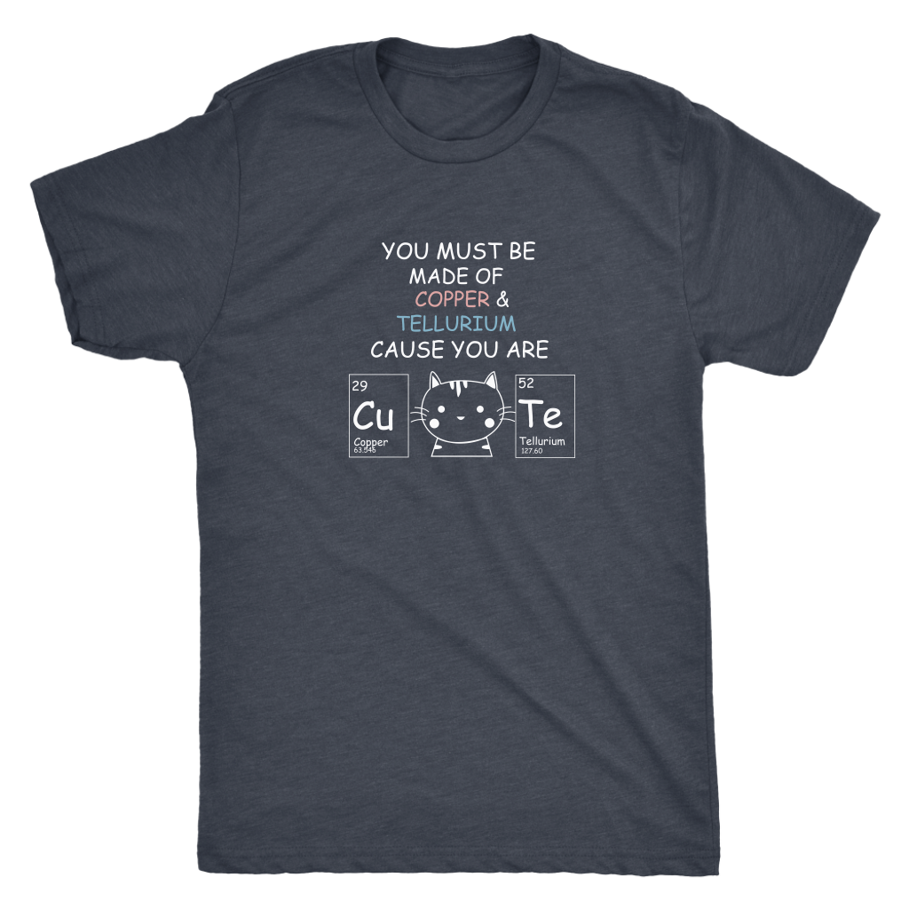 You must be made of COPPER and TELLURIUM Because you are so CuTe - Triblend T-Shirt