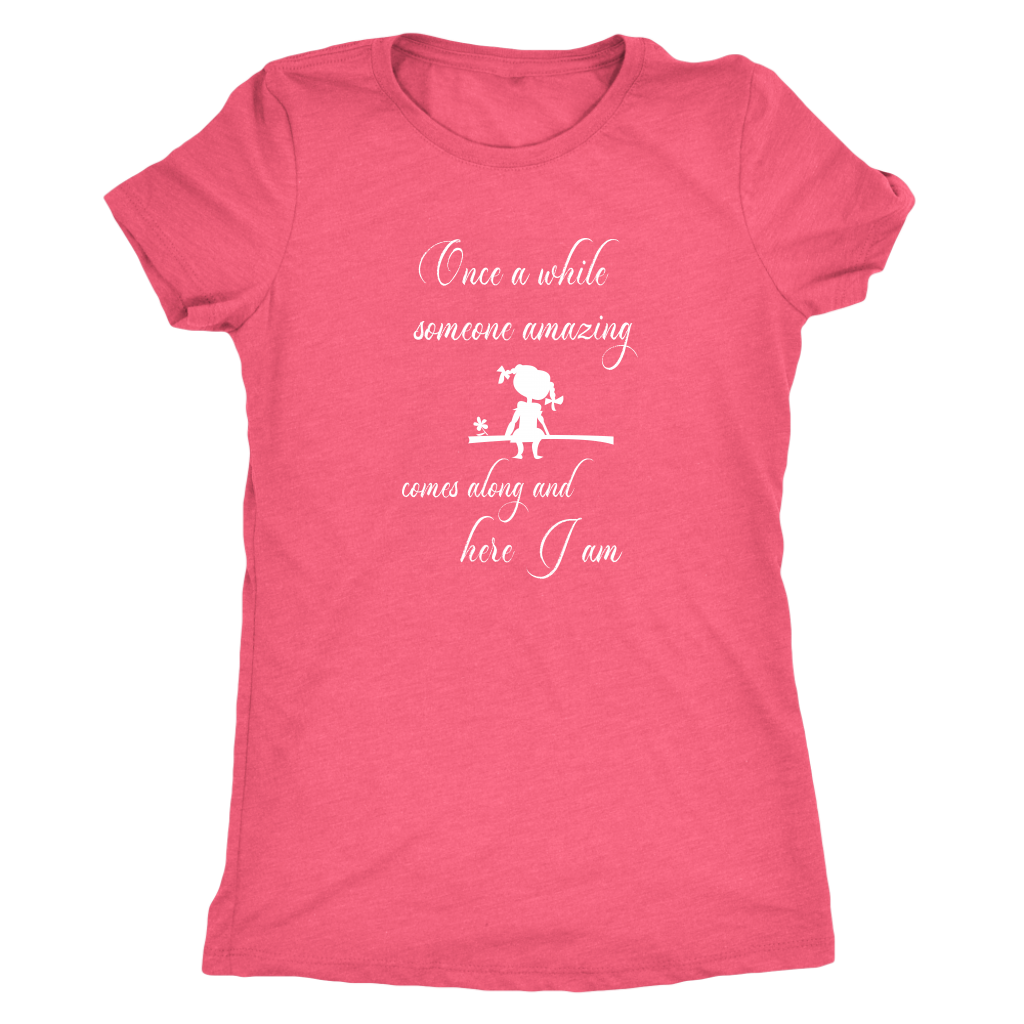 Once a while someone amazing comes along and here I am - Women's Triblend T-Shirt