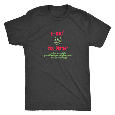 E=MC², you matter! Unless you multiply yourself with speed of light squared, then you are energy! - Triblend T-Shirt