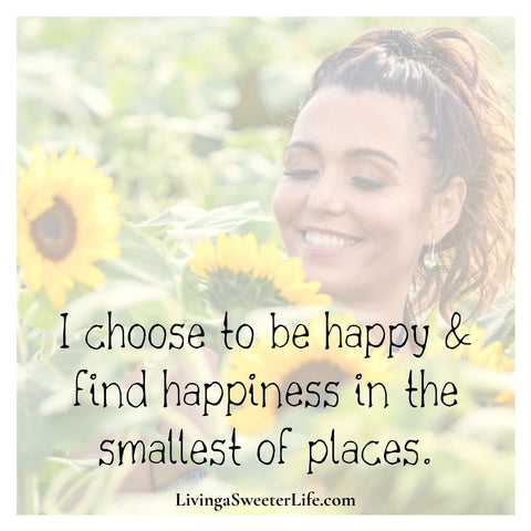 """Positive Affirmations for Women """"I choose to be happy and find happiness in the smallest of places"""" - living a sweeter life blog"""