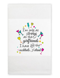 Tea Towel: I'm only as strong as the girlfriends I have and the cocktails I drink