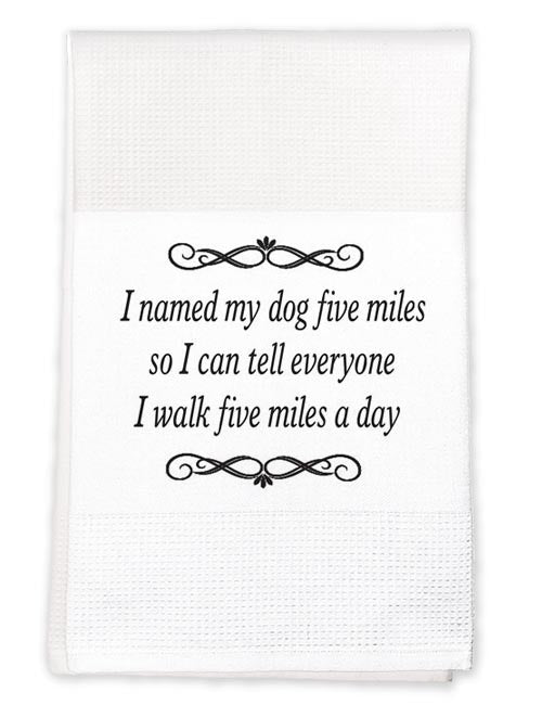 Tea Towel:I named my dog Five miles, so that I could tell everyone I walked five miles today!