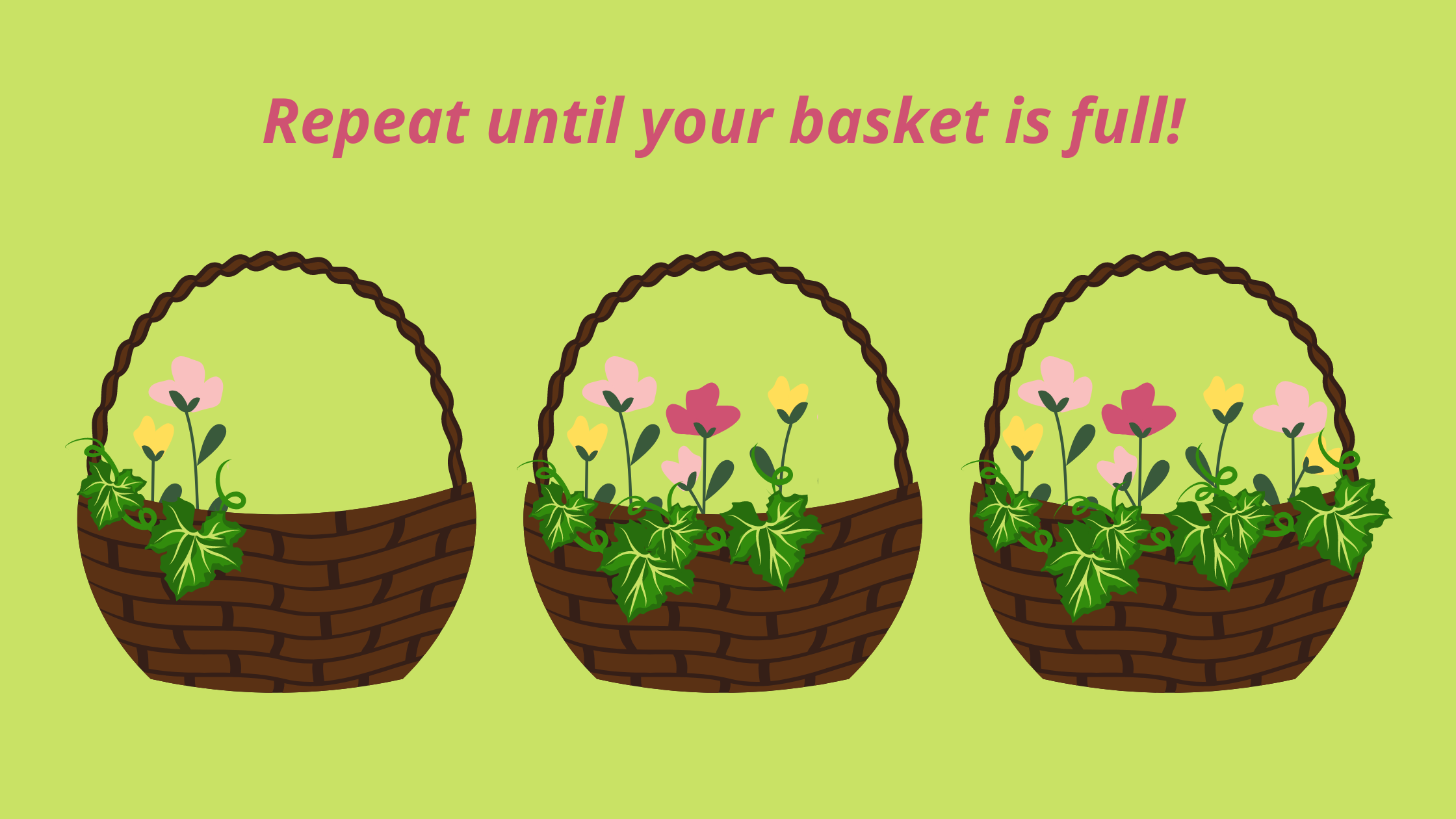 Repeat until your basket is full!
