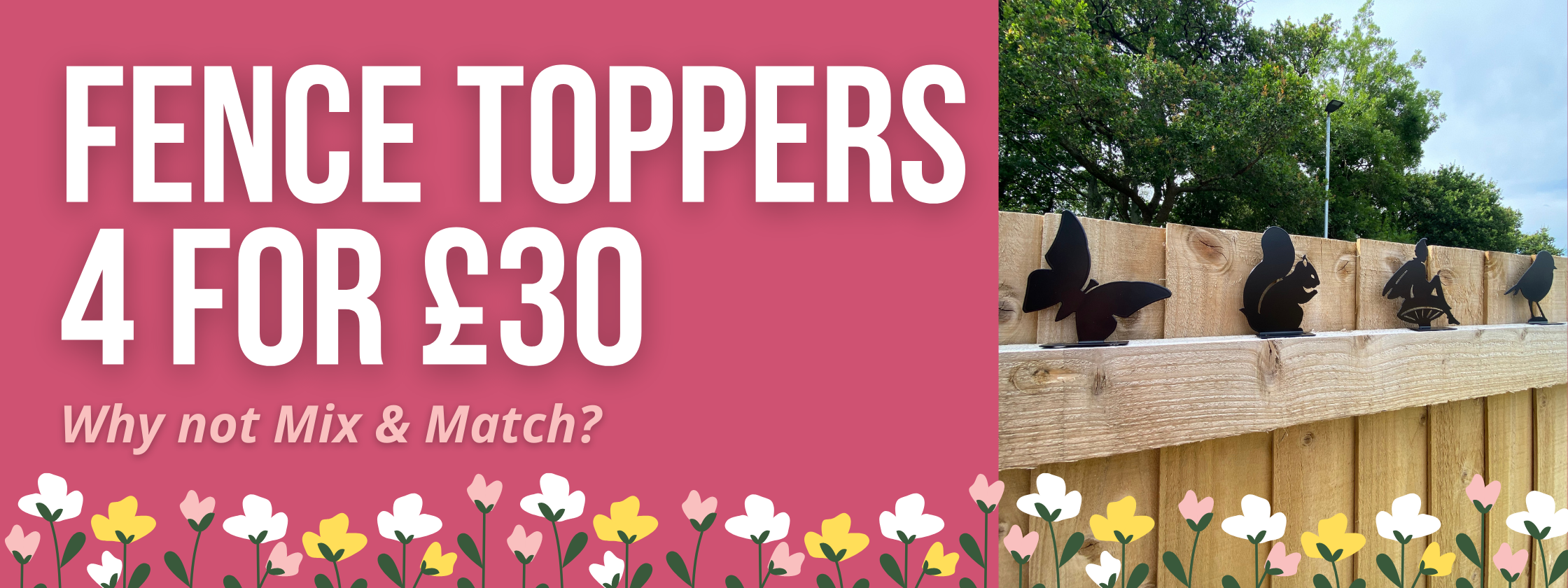 fence toppers 4 for £30 why not mix and match?
