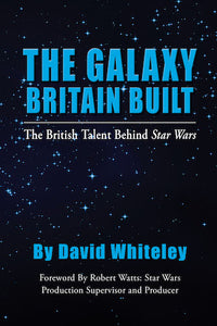 THE GALAXY BRITAIN BUILT - THE BRITISH TALENT BEHIND STAR WARS (HARDCOVER EDITION) by David Whiteley - BearManor Manor