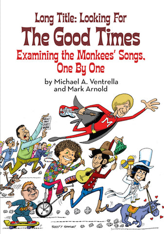 LONG TITLE: LOOKING FOR THE GOOD TIMES: EXAMINING THE MONKEES' SONGS, ONE BY ONE (hardback) - BearManor Manor