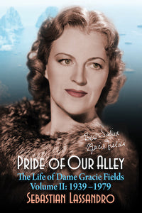 PRIDE OF OUR ALLEY: THE LIFE OF DAME GRACIE FIELDS, VOLUME II: 1939-1979 (HARDCOVER EDITION) by Sebastian Lassandro - BearManor Manor