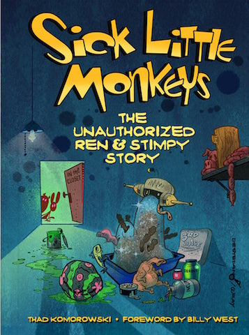 SICK LITTLE MONKEYS: THE UNAUTHORIZED REN & STIMPY STORY (HARDCOVER EDITION) by Thad Komorowski - BearManor Manor
