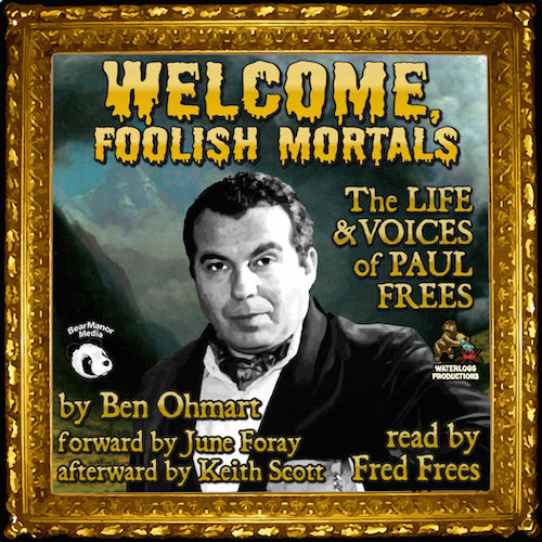 WELCOME, FOOLISH MORTALS: THE LIFE AND VOICES OF PAUL FREES (AUDIOBOOK, 2nd EXPANDED EDITION) by Ben Ohmart, read by Fred Frees - BearManor Manor