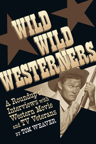 WILD WILD WESTERNERS: A ROUNDUP OF INTERVIEWS WITH WESTERN MOVIE AND TV VETERANS (SOFTCOVER EDITION) by Tom Weaver - BearManor Manor