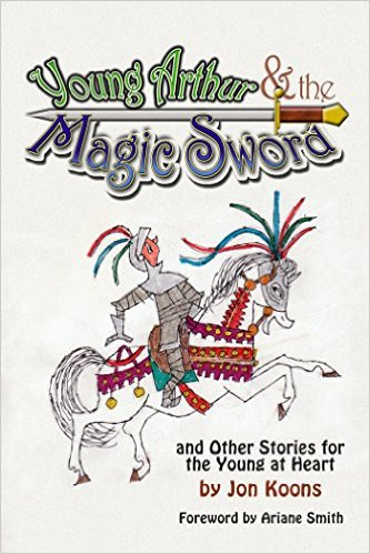 YOUNG ARTHUR & THE MAGIC SWORD and Other Stories for the Young at Heart (E-BOOK VERSION) by Jon Koons - BearManor Manor