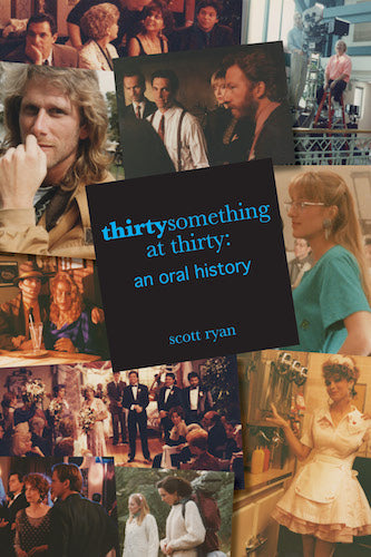 THIRTYSOMETHING AT THIRTY: AN ORAL HISTORY (HARDCOVER EDITION) by Scott Ryan - BearManor Manor