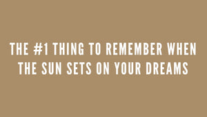 The #1 Thing To Remember When the Sun Sets on Your Dreams