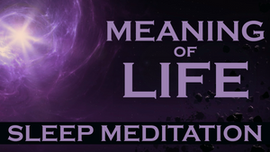 Meaning of Life - Sleep Meditation