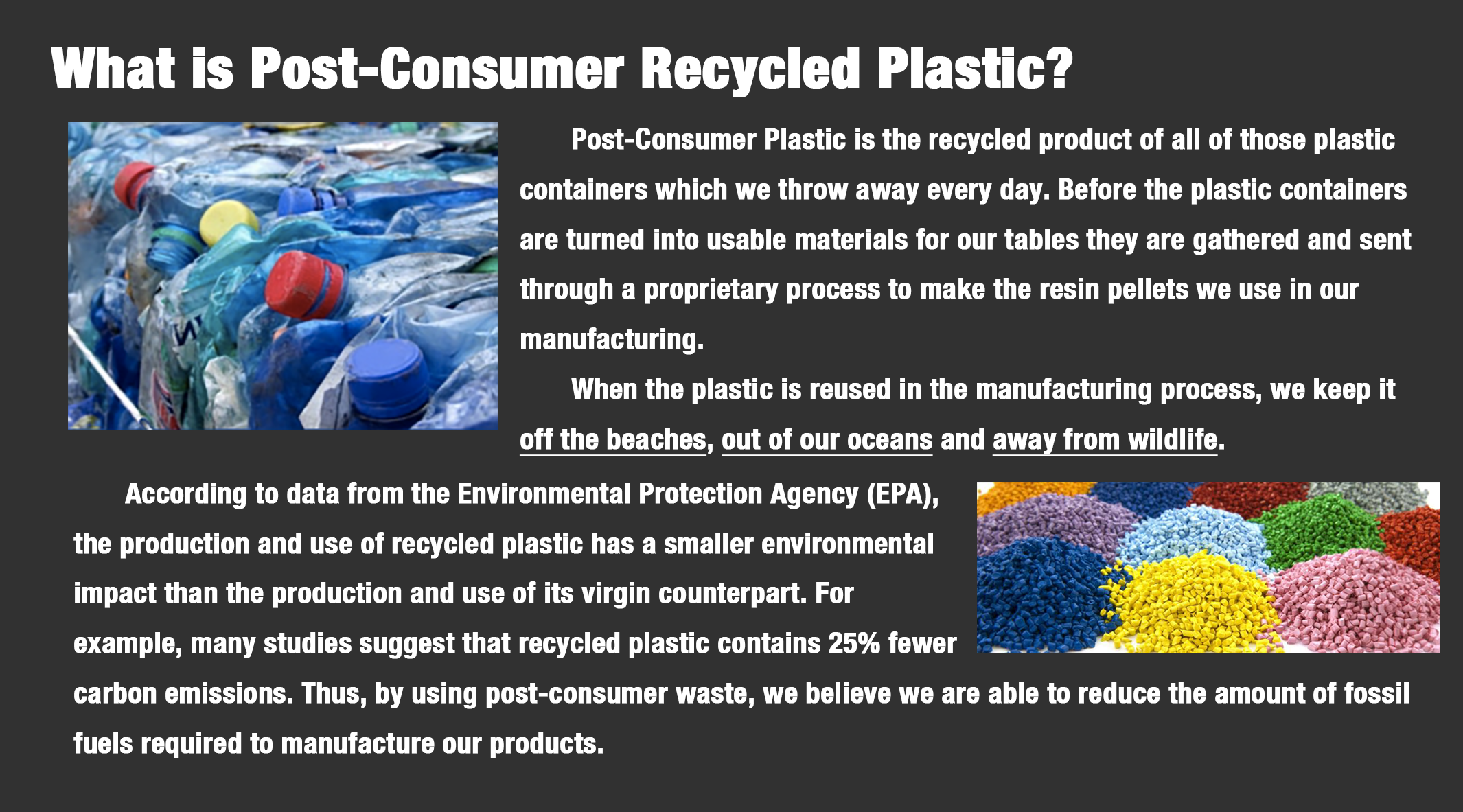 Post-Consumer Plastic is the recycled product of all of those plastic containers which we throw away every day. Before the plastic containers are turned into usable materials for our tables they are gathered and sent through a proprietary process to make the resin pellets we use in our  manufacturing. 	When the plastic is reused in the manufacturing process, we keep it off the beaches, out of our oceans and away from wildlife.  	According to data from the Environmental Protection Agency (EPA),  the production and use of recycled plastic has a smaller environmental  impact than the production and use of its virgin counterpart. For  example, many studies suggest that recycled plastic contains 25% fewer  carbon emissions. Thus, by using post-consumer waste, we believe we are able to reduce the amount of fossil  fuels required to manufacture our products.