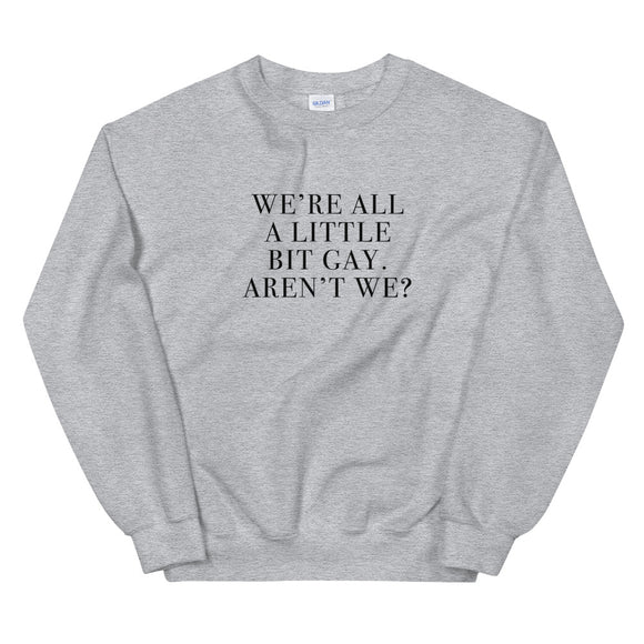 We're All A Little Bit Gay Aren't We? Unisex Sweatshirt