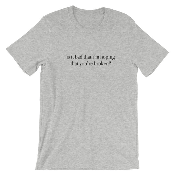 Is It Bad That I'm Hoping That You're Broken Short-Sleeve Unisex T-Shirt