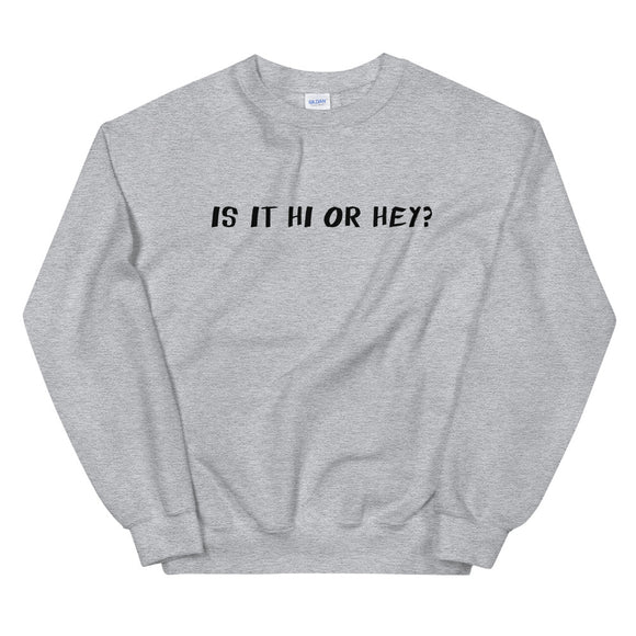Is It Hi Or Hey? Unisex Sweatshirt