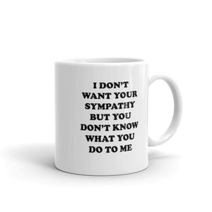 I Don't Want Your Sympathy But You Don't Know What You Do To Me Mug