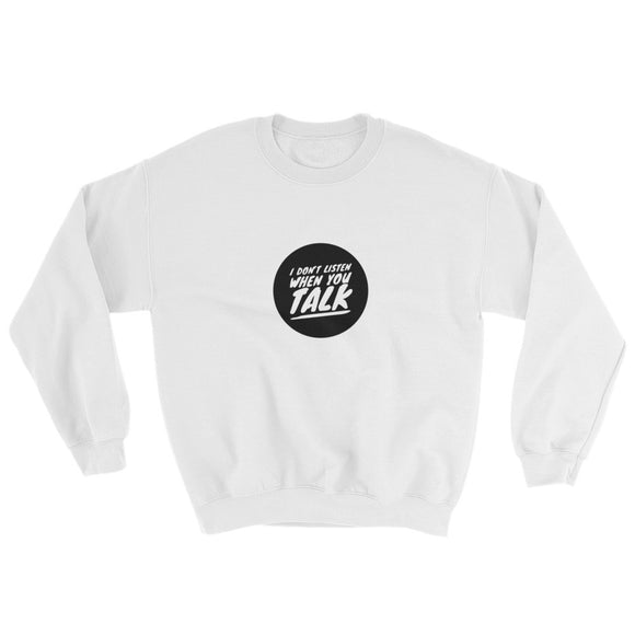 I Don't Listen When You Talk Sweatshirt