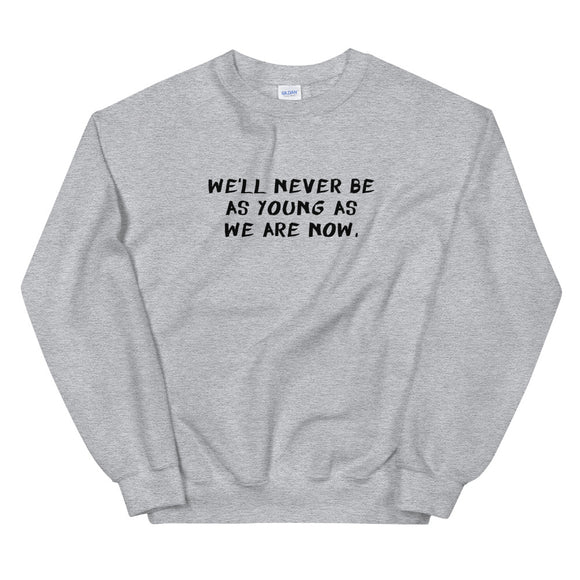We'll Never Be As Young As We Are Now Unisex Sweatshirt
