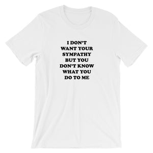 I Don't Want Your Sympathy But You Don't Know What You Do To Me Short-Sleeve Unisex T-Shirt