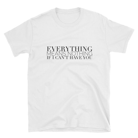 Everything Means Nothing If I Can't Have You Short-Sleeve Unisex T-Shirt