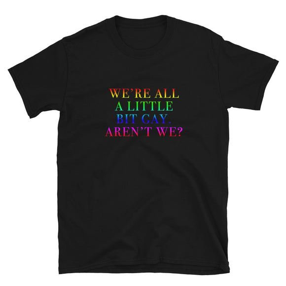 We're All A Little Bit Gay Aren't We? Short-Sleeve Unisex T-Shirt