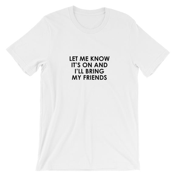 Let Me Know It's On And I'll Bring My Friends Short-Sleeve Unisex T-Shirt