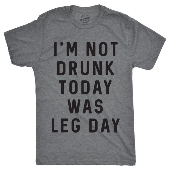I'm Not Drunk Today Was Leg Day Men's Tshirt