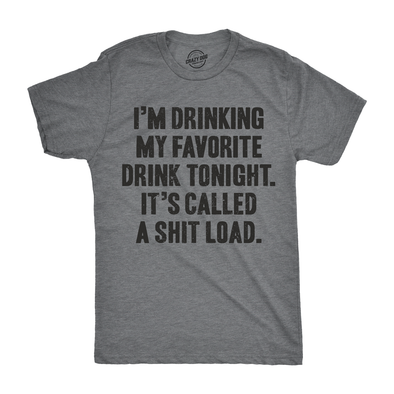 I'm Drinking My Favorite Drink Tonight It's Called A Shit Load Men's Tshirt