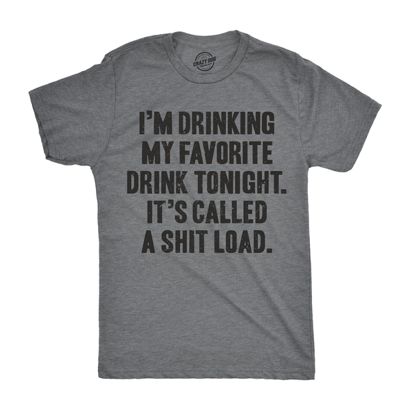 Mens Im Drinking My Favorite Drink Tonight It's Called A Shit Load Tshirt Funny Party Tee