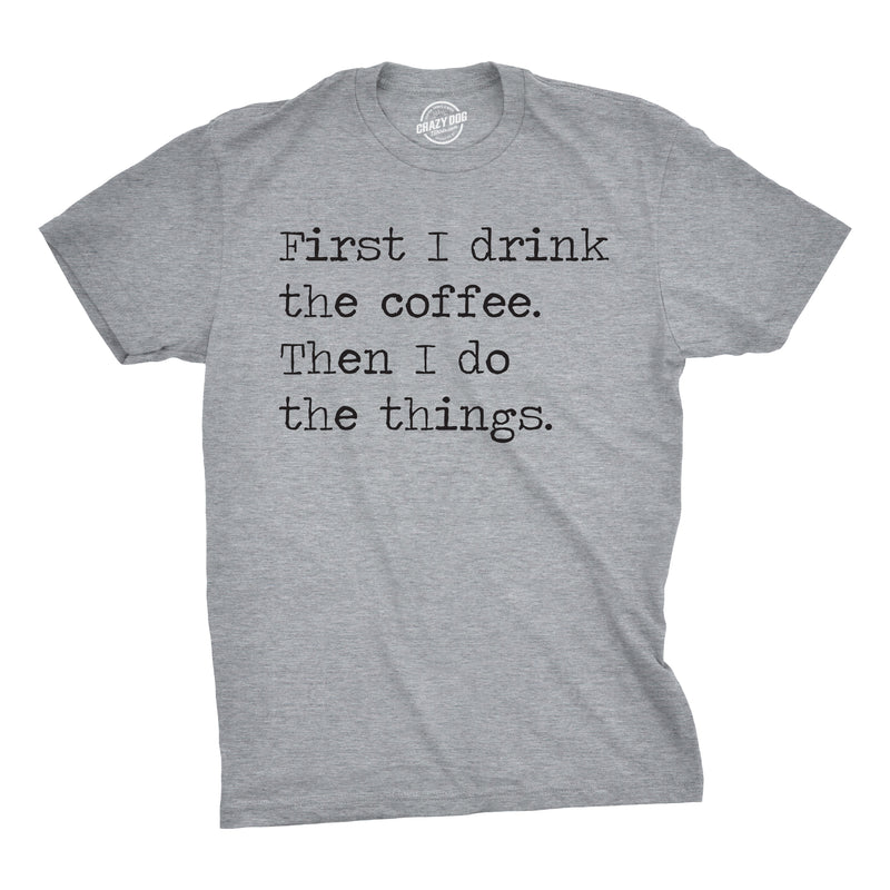 Mens First I Drink The Coffee Then I Do The Things Tshirt Funny Mocking Tee For Guys