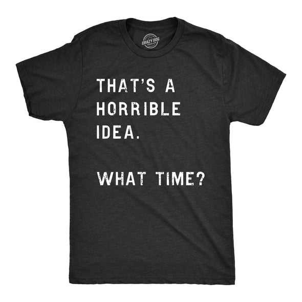That Sounds Like A Horrible Idea. What Time? Men's Tshirt