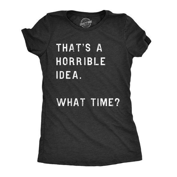 Womens Thats A Horrible Idea What Time T Shirt Funny Sarcastic Cool Humor Top