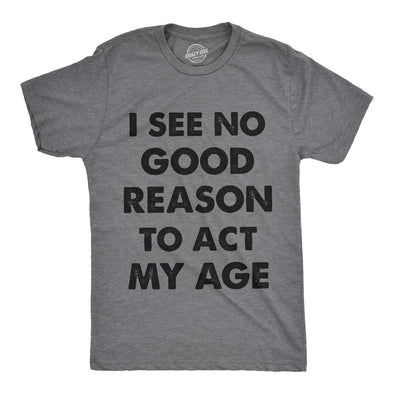 I See No Good Reason To Act My Age Men's Tshirt