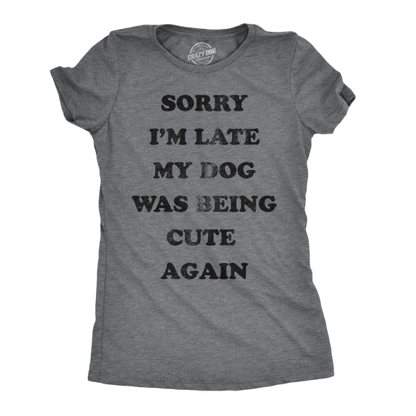 Womens Sorry Im Late My Dog Was Being Cute Again Tshirt Funny Puppy Love Tee