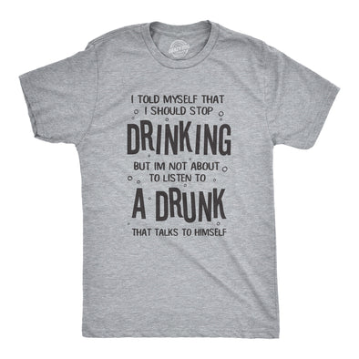 I'm Not About To Listen To A Drunk That Talks To Himself Men's Tshirt