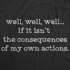 Womens Well Well Well If It Isn't The Consequences Of My Own Actions Tshirt