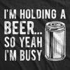 I'm Holding A Beer So Yeah I'm Busy Men's Tshirt