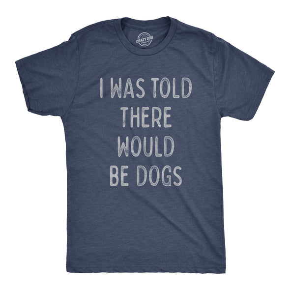 I Was Told There Would Be Dogs Men's Tshirt