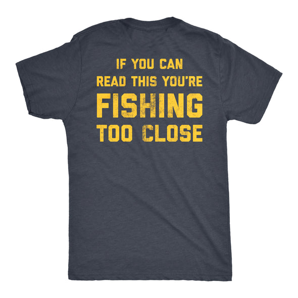 If You Can Read This You're Fishing Too Close Men's Tshirt