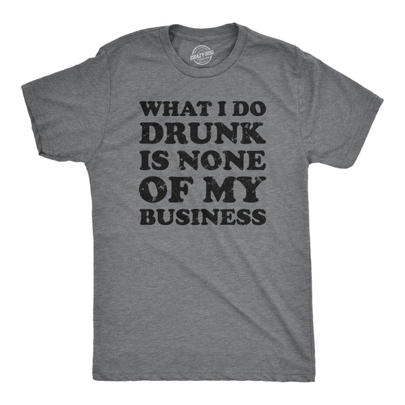 What I Do Drunk Is None Of My Business Men's Tshirt